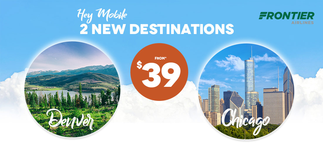 Hey Mobile.  2 New Destinations from $39 to Denver or Chicago.  Frontier Airlines.