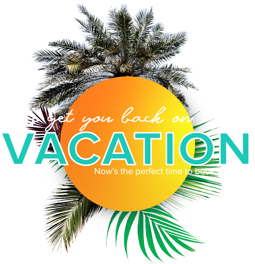 vacation graphic with sun and palm trees with verbiage, Let's get you back on Vacation. Now's the perfect time to book your trip.